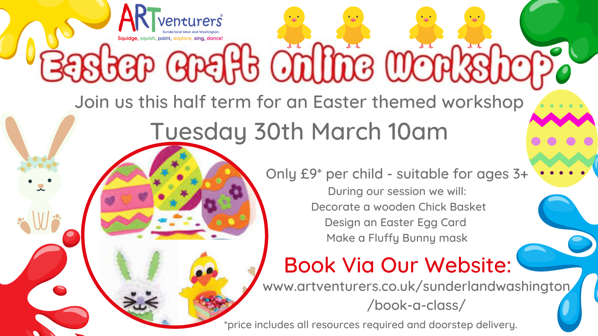 As many of our usual Easter activities are unable to go ahead this year, we decided to create some new ones!! So join us for an Easter Online Craft Workshop!! Join me for an interactive Zoom session - we will create memories and cute Easter crafts together! Chat with friends following our warm up song we decorate a wooden chick basket, design an Easter egg card and make a fluffy bunny mask Each Easter Online Craft Workshop pack will contain all resources required including paint, brush and glue. Our Easter themed workshop is suitable for ages 3+ Doorstep Delivery the day before (Monday 29th March) - Zoom link will be issued the night before. Please note for all items/activities within our workshop, young children will require adult supervision.